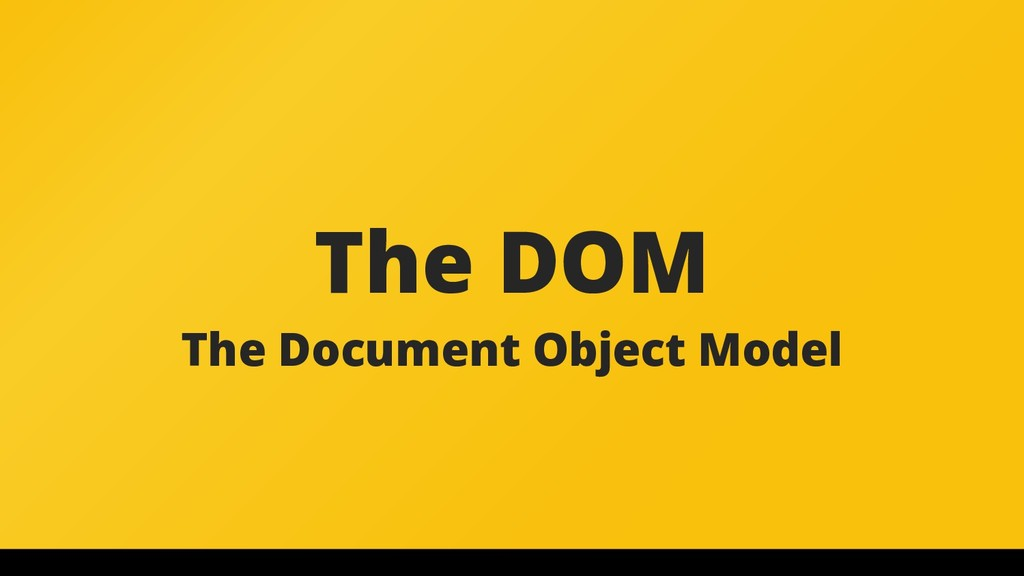 The DOM The Document Object Model