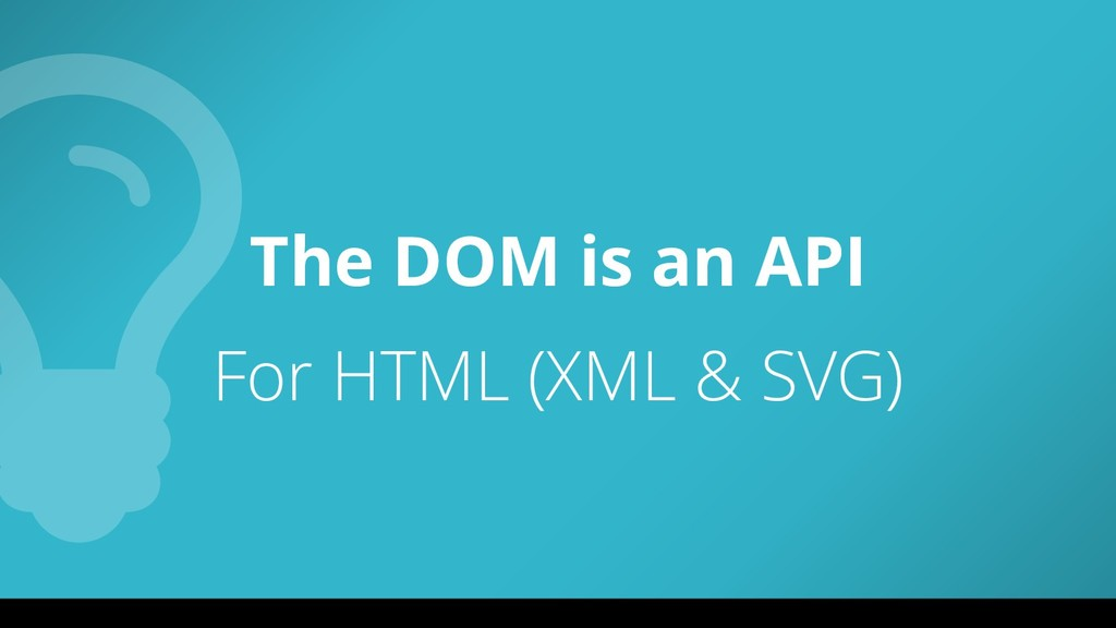 The DOM is an API For HTML (XML & SVG)