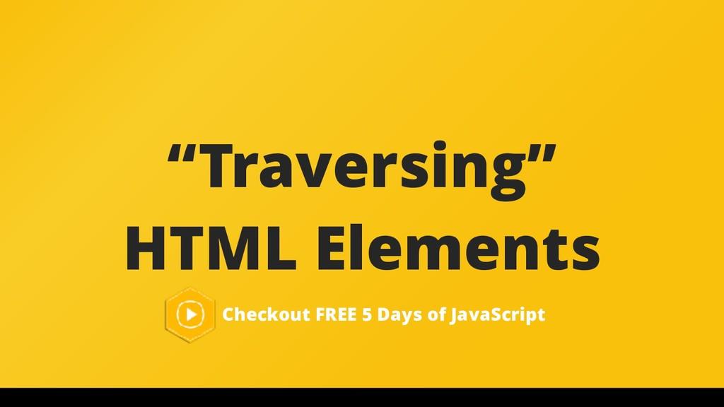 """Traversing"" HTML Elements Checkout FREE 5 Days..."