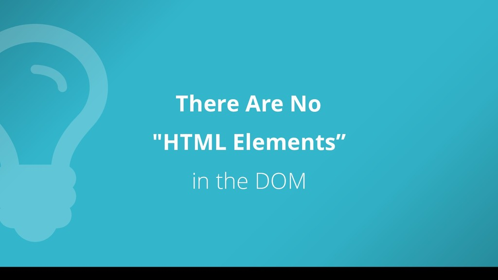 "There Are No ""HTML Elements"" in the DOM"