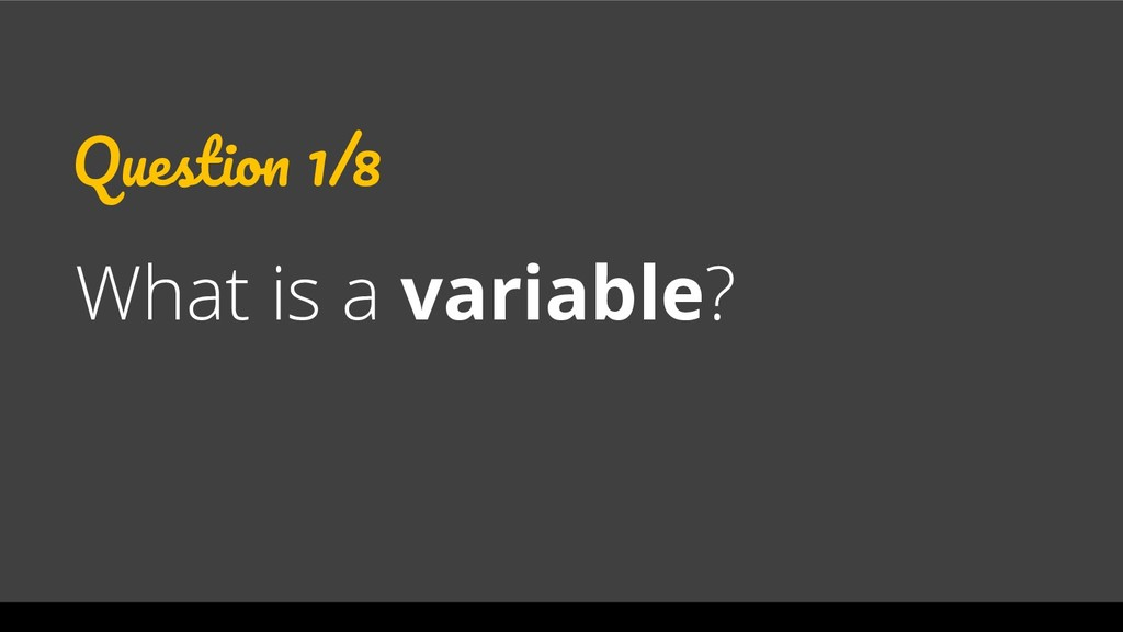 Question 1/8 What is a variable?