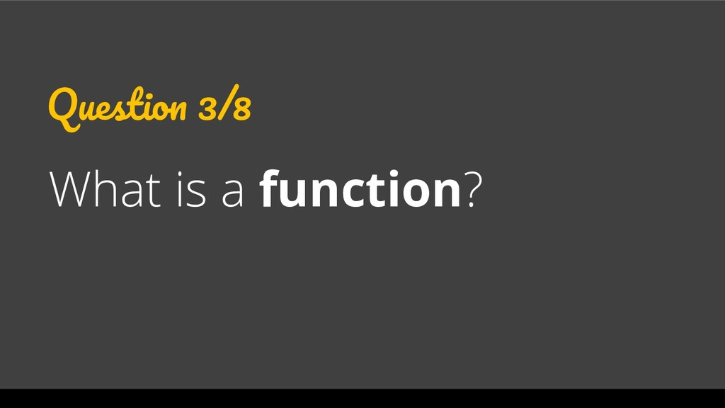 Question 3/8 What is a function?