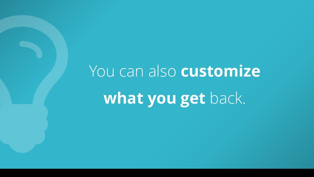 You can also customize what you get back.