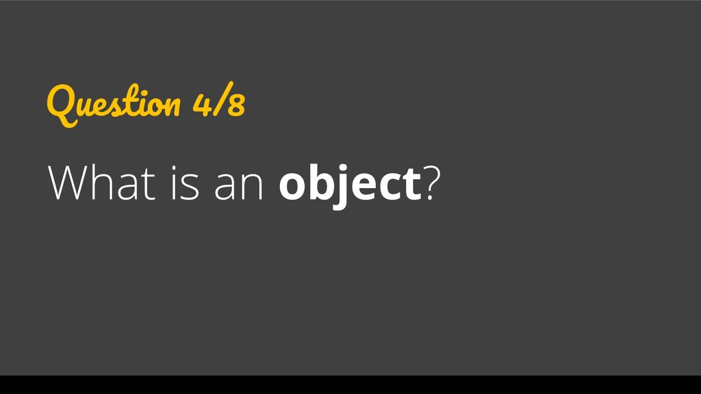Question 4/8 What is an object?