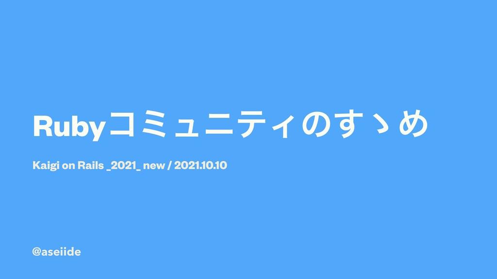 RubyίϛϡχςΟͷ͢ʍΊ Kaigi on Rails _2021_ new / 2021...
