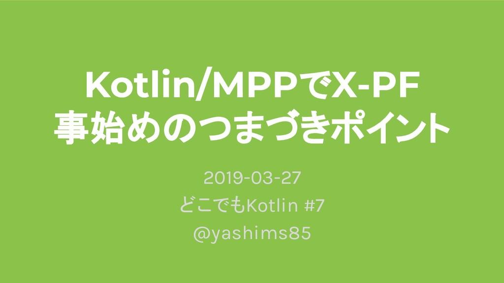 Kotlin/MPPでX-PF 事始めのつまづきポイント 2019-03-27 どこでもKot...