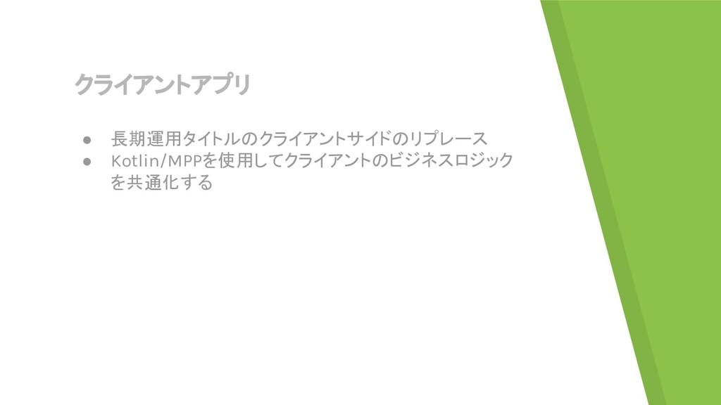 クライアントアプリ ● 長期運用タイトルのクライアントサイドのリプレース ● Kotlin/M...