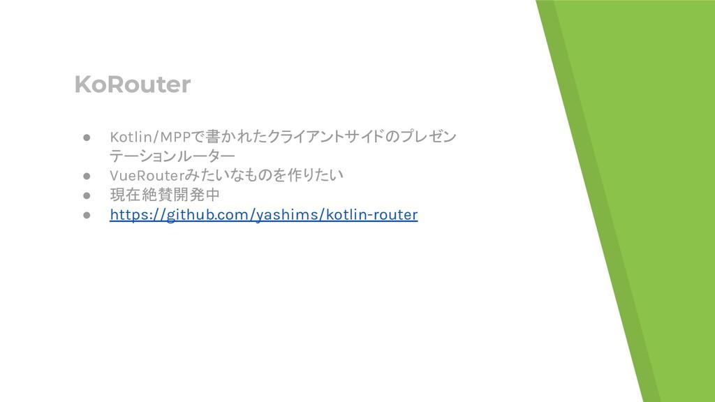 KoRouter ● Kotlin/MPPで書かれたクライアントサイドのプレゼン テーションル...