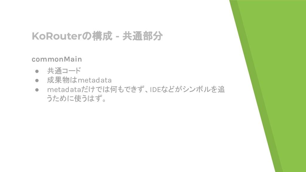 KoRouterの構成 - 共通部分 commonMain ● 共通コード ● 成果物はmet...