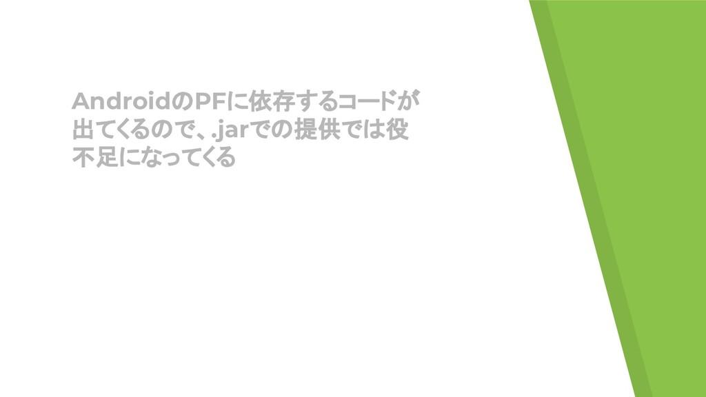 AndroidのPFに依存するコードが 出てくるので、.jarでの提供では役 不足になってくる