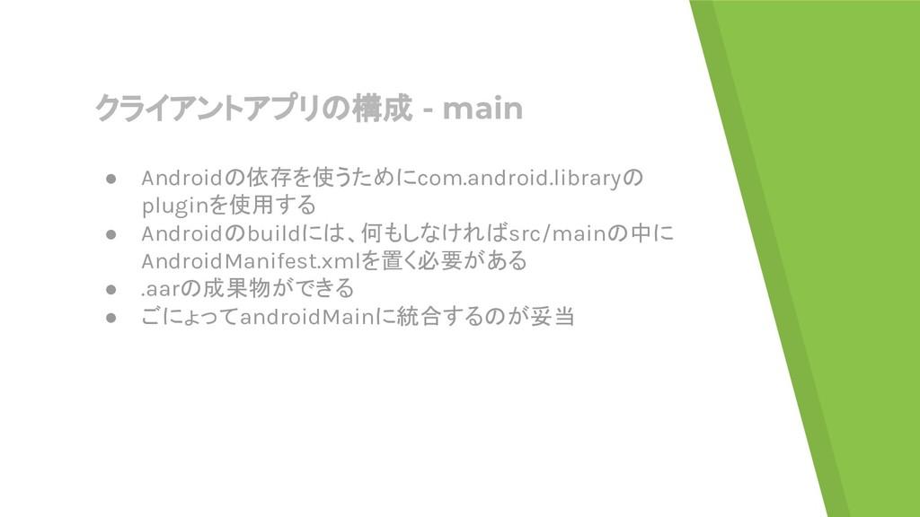 クライアントアプリの構成 - main ● Androidの依存を使うためにcom.andro...