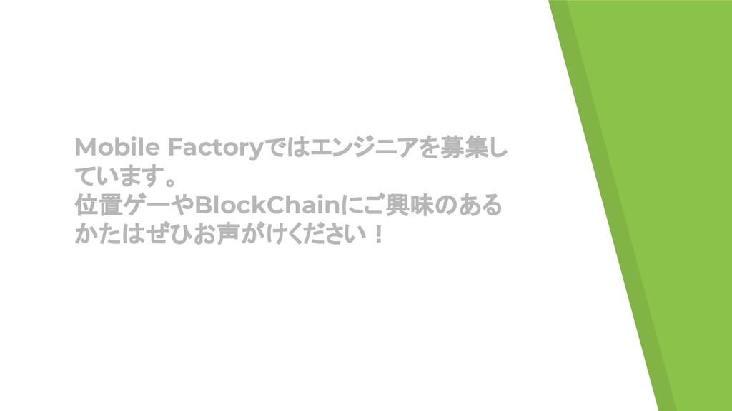 Mobile Factoryではエンジニアを募集し ています。 位置ゲーやBlockChain...