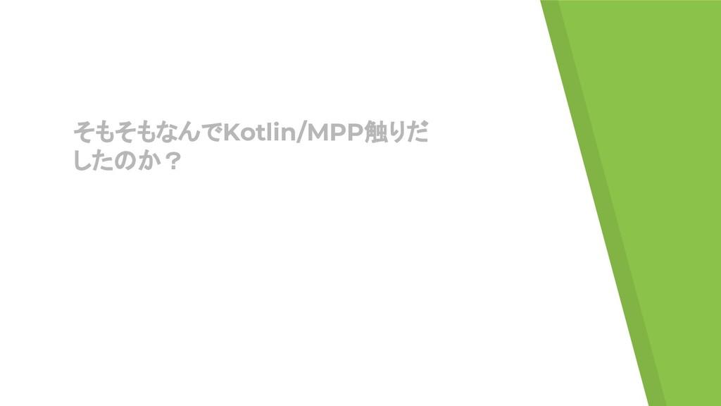 そもそもなんでKotlin/MPP触りだ したのか?