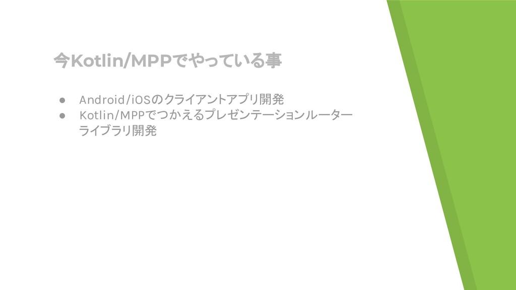 今Kotlin/MPPでやっている事 ● Android/iOSのクライアントアプリ開発 ● ...