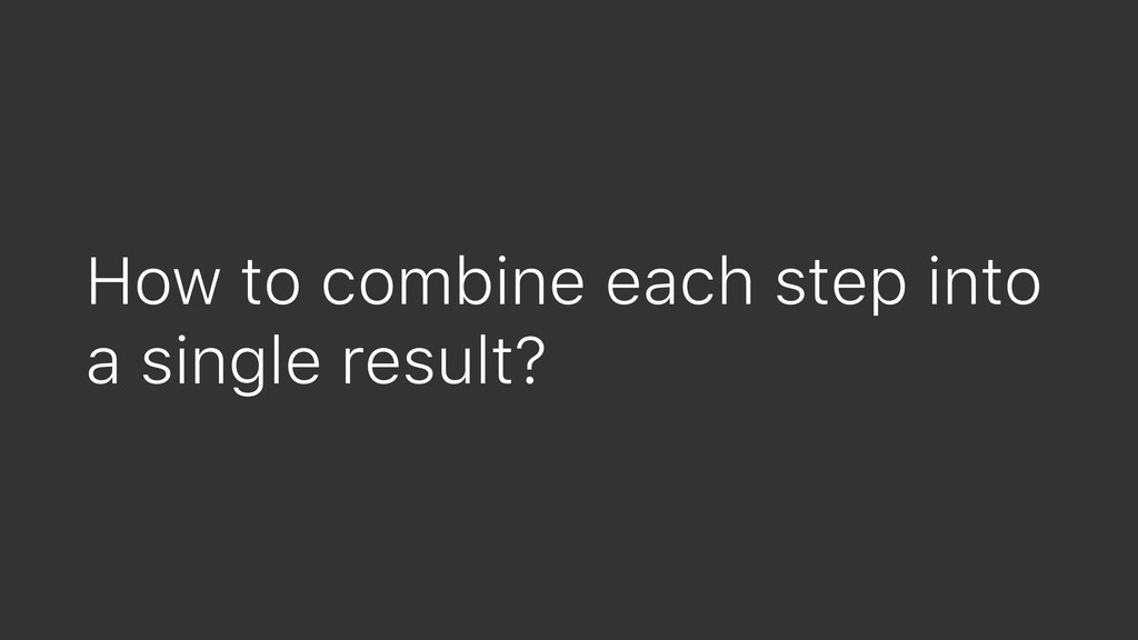 How to combine each step into a single result?