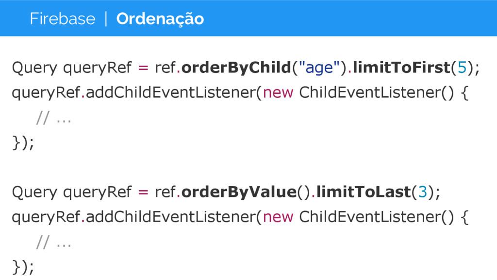 Firebase | Ordenação Query queryRef = ref.order...