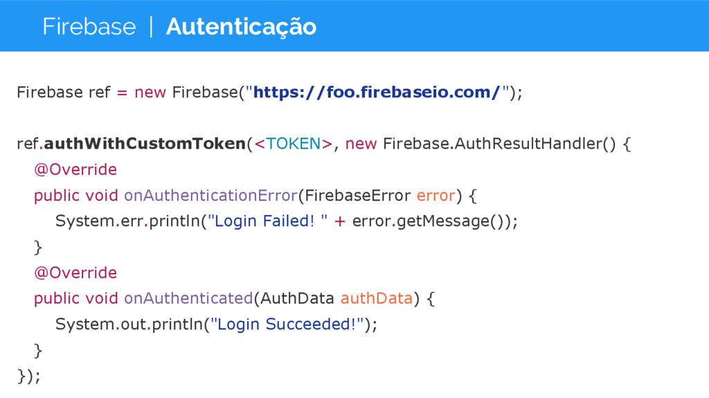 Firebase | Autenticação Firebase ref = new Fire...