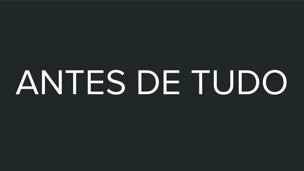 ANTES DE TUDO