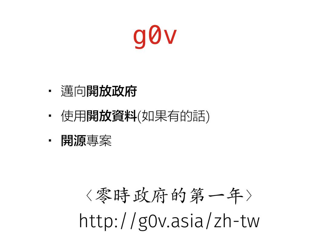 g0v •邁向開放政府 •使用開放資料(如果有的話) •開源專案 〈零時政府的第⼀一年〉 ht...