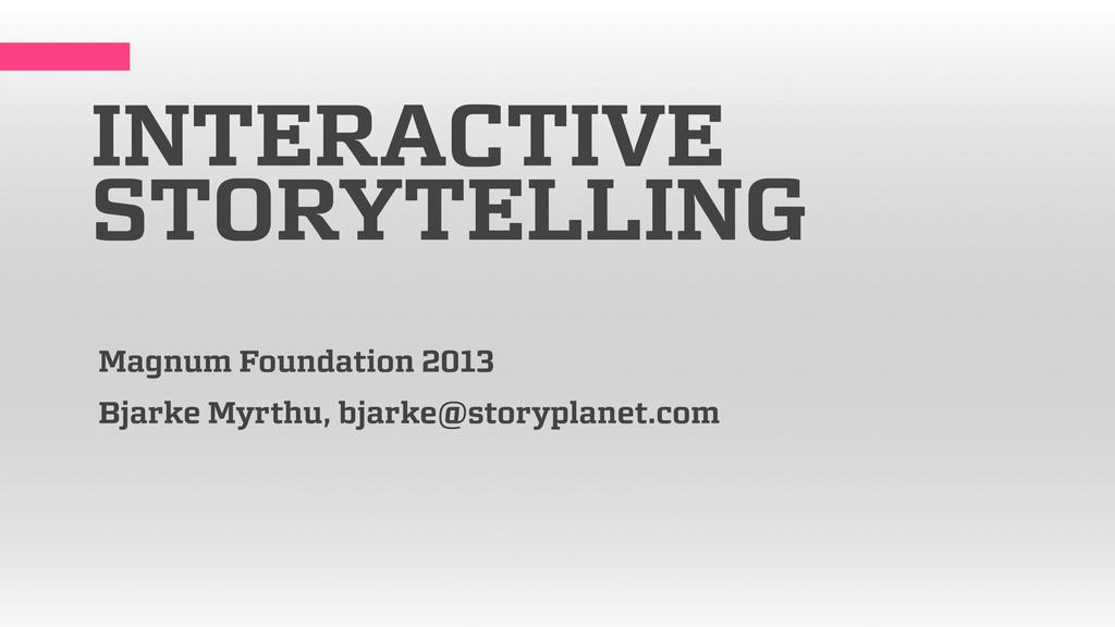 INTERACTIVE STORYTELLING Magnum Foundation 2013...