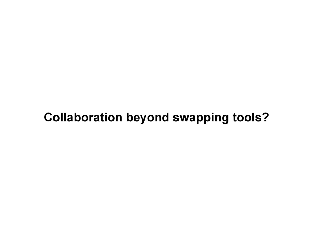 Collaboration beyond swapping tools?