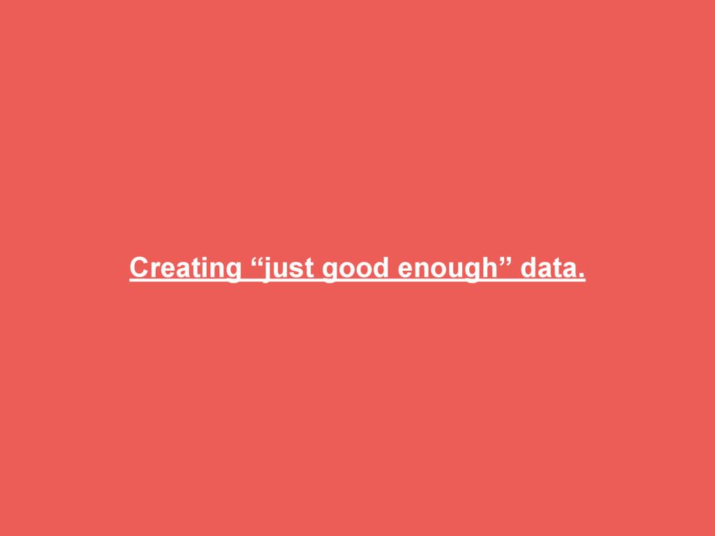 "Creating ""just good enough"" data."