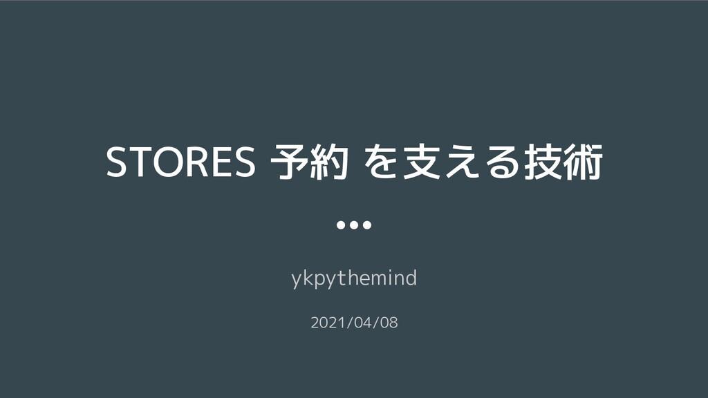 STORES 予約 を支える技術 ykpythemind 2021/04/08