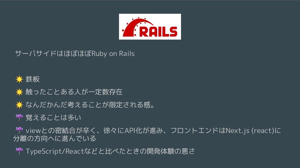 サーバサイドはほぼほぼRuby on Rails ☀ 鉄板 ☀ 触ったことある人が一定数存在 ...