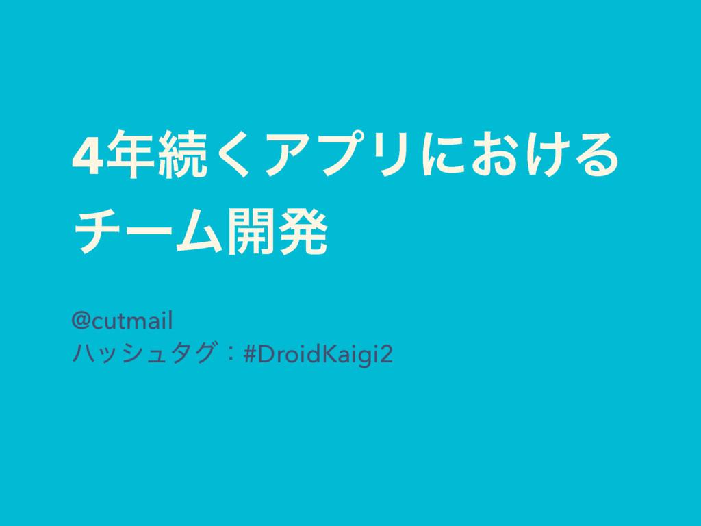 4ଓ͘ΞϓϦʹ͓͚Δ νʔϜ։ൃ @cutmail ϋογϡλάɿ#DroidKaigi2