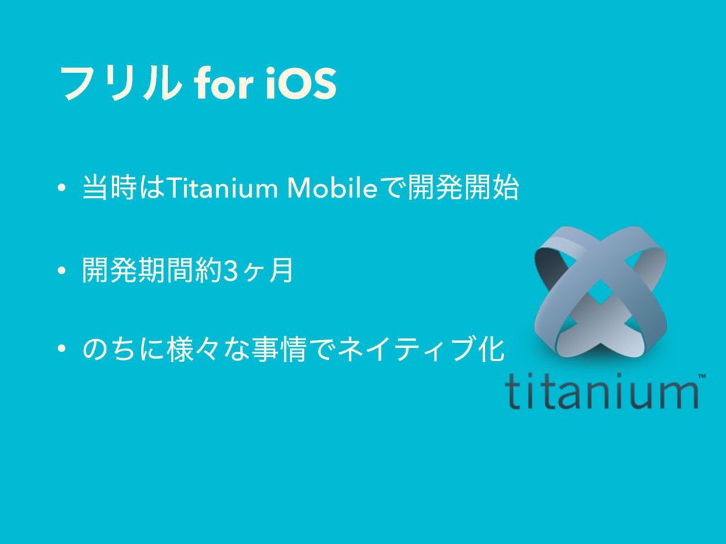 ϑϦϧ for iOS • ౰࣌͸Titanium MobileͰ։ൃ։࢝ • ։ൃظؒ໿3ϲ...