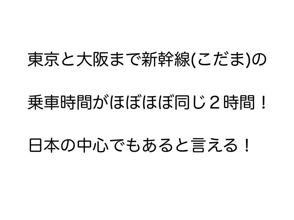 東京と大阪まで新幹線(こだま)の 乗車時間がほぼほぼ同じ2時間! 日本の中心でもあると言える!