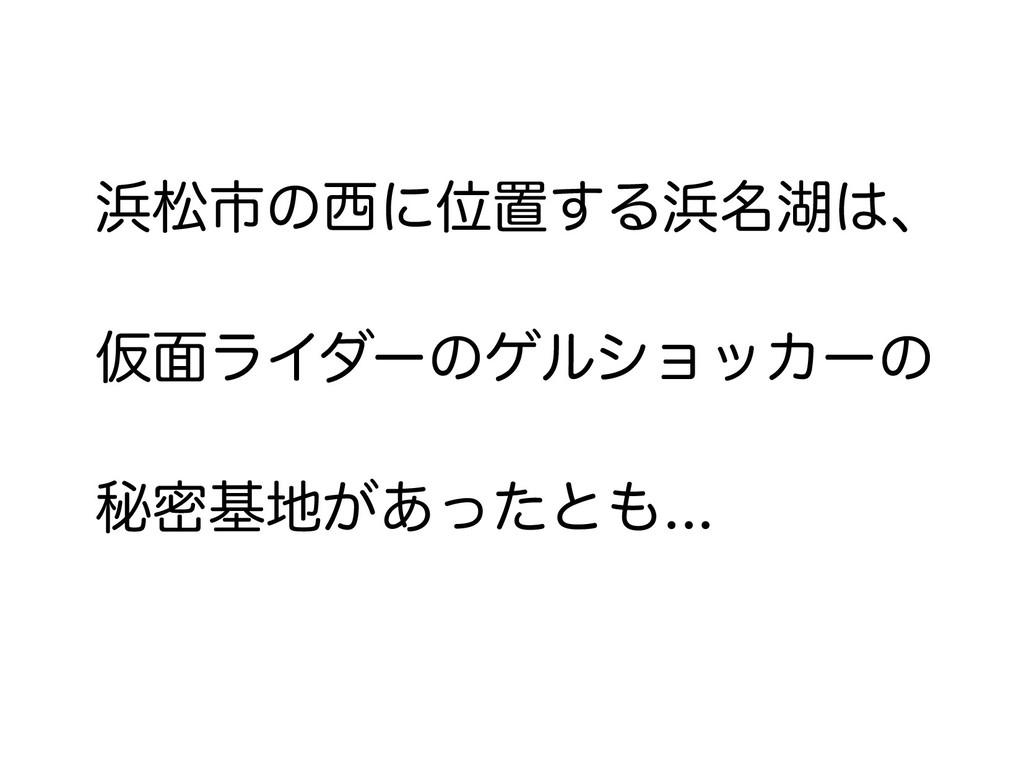 浜松市の西に位置する浜名湖は、 仮面ライダーのゲルショッカーの 秘密基地があったとも...