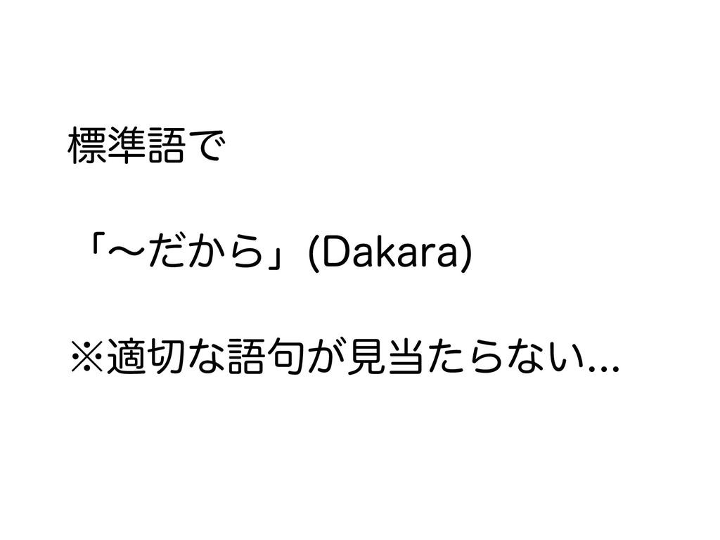 標準語で 「〜だから」(Dakara) ※適切な語句が見当たらない...