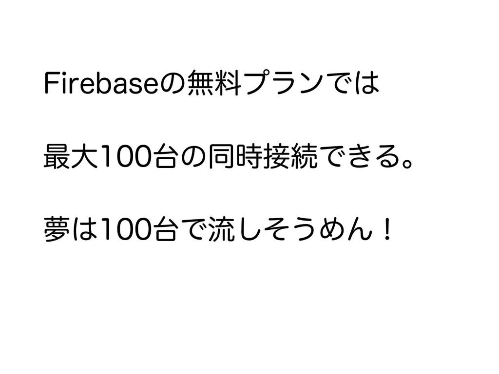 Firebaseの無料プランでは 最大100台の同時接続できる。 夢は100台で流しそうめん!