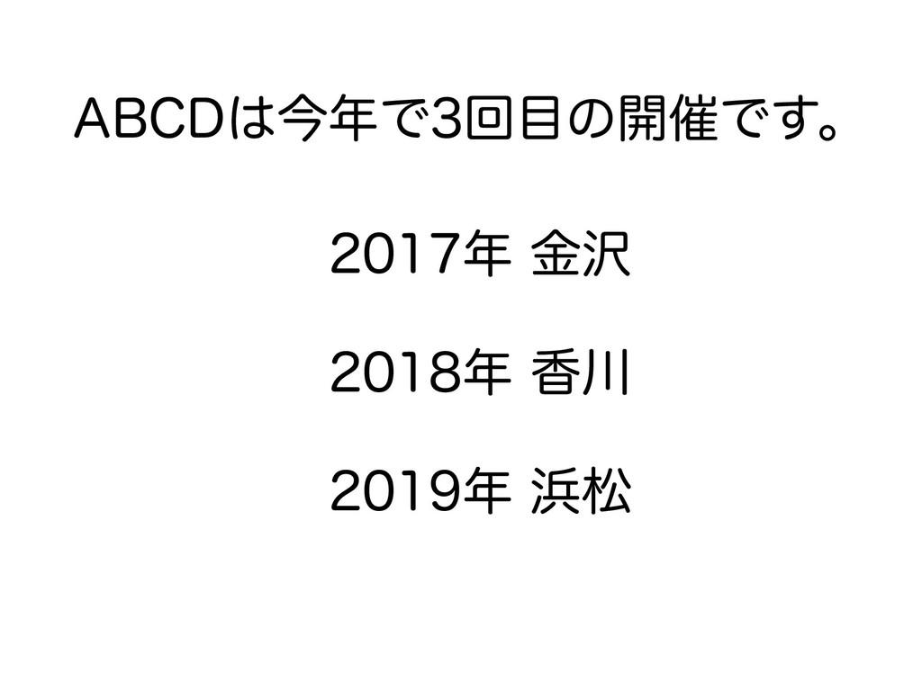 ABCDは今年で3回目の開催です。 2017年 金沢 2018年 香川 2019年 浜松