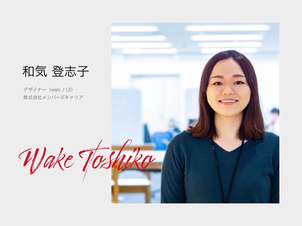 Wake To iko 和気 登志⼦ デザイナー(web / UI) 株式会社メンバーズキャリア