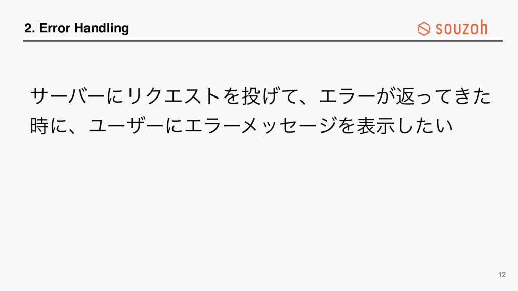 2. Error Handling αʔόʔʹϦΫΤετΛ͛ͯɺΤϥʔ͕ฦ͖ͬͯͨ ʹɺϢ...