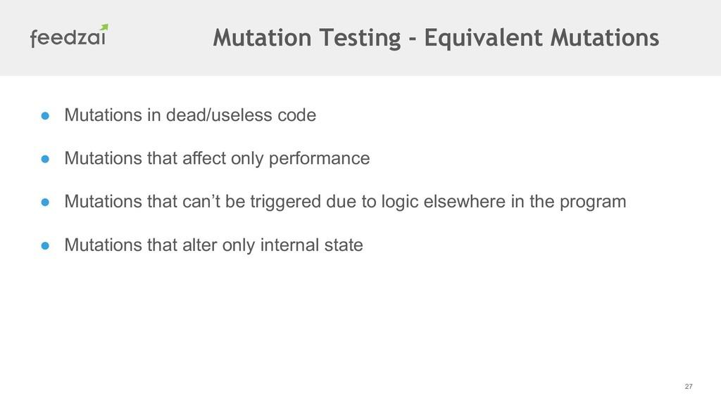 27 ● Mutations in dead/useless code ● Mutations...