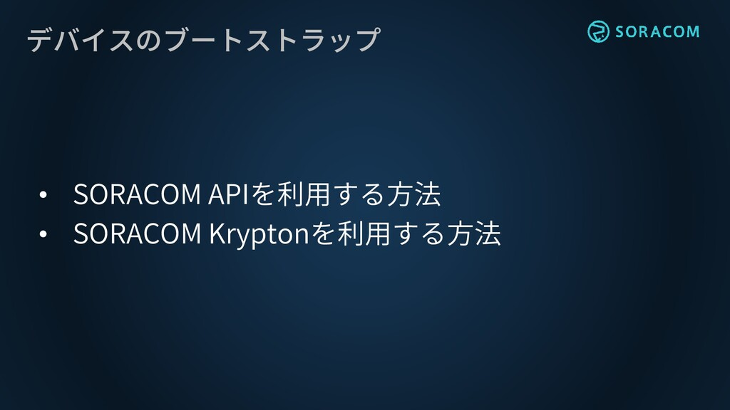 デバイスのブートストラップ • SORACOM APIを利用する方法 • SORACOM Kr...