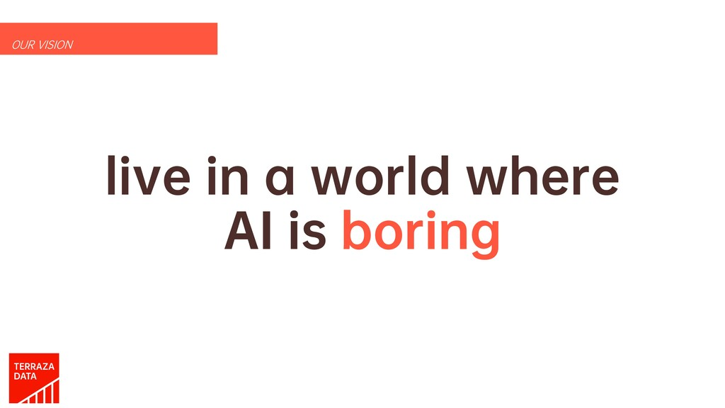 live in a world where AI is boring OUR VISION