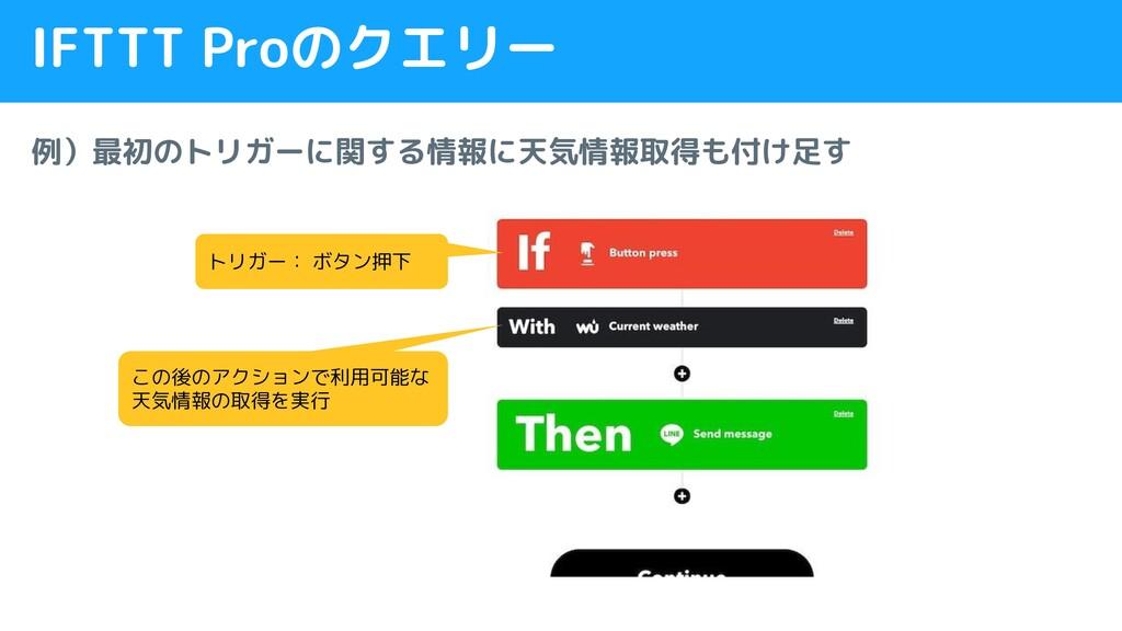 IFTTT Proのクエリー 例)最初のトリガーに関する情報に天気情報取得も付け足す トリガー...