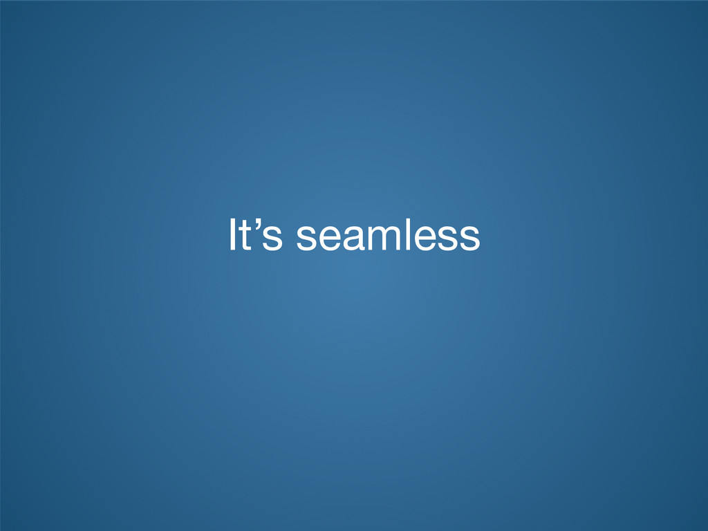 It's seamless
