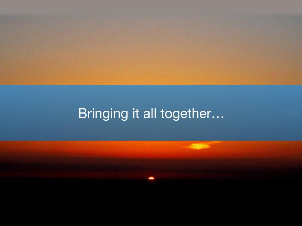 Bringing it all together…