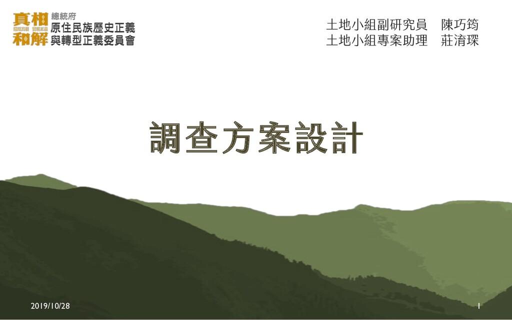 2019/10/28 1 調查方案設計 土地小組副研究員 陳巧筠 土地小組專案助理 莊淯琛