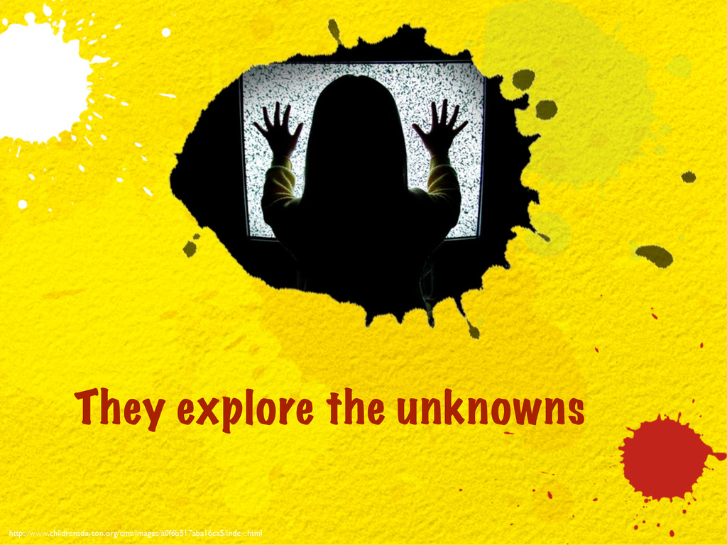 They explore the unknowns http://www.childrensd...