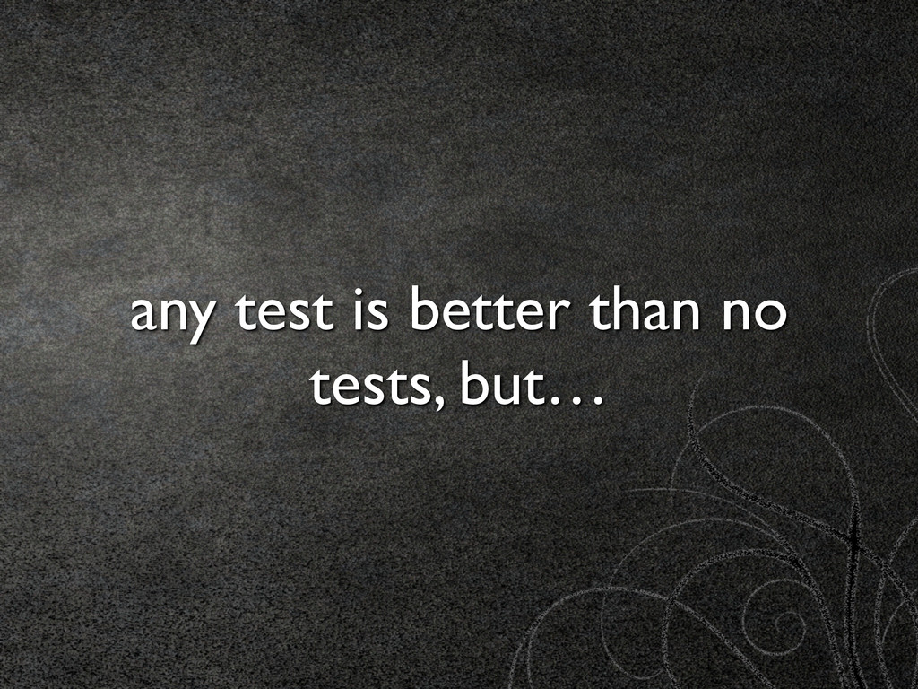 any test is better than no tests, but…