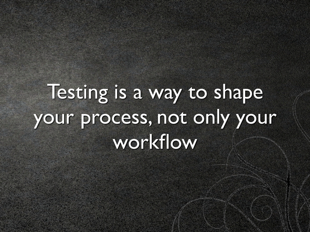 Testing is a way to shape your process, not onl...