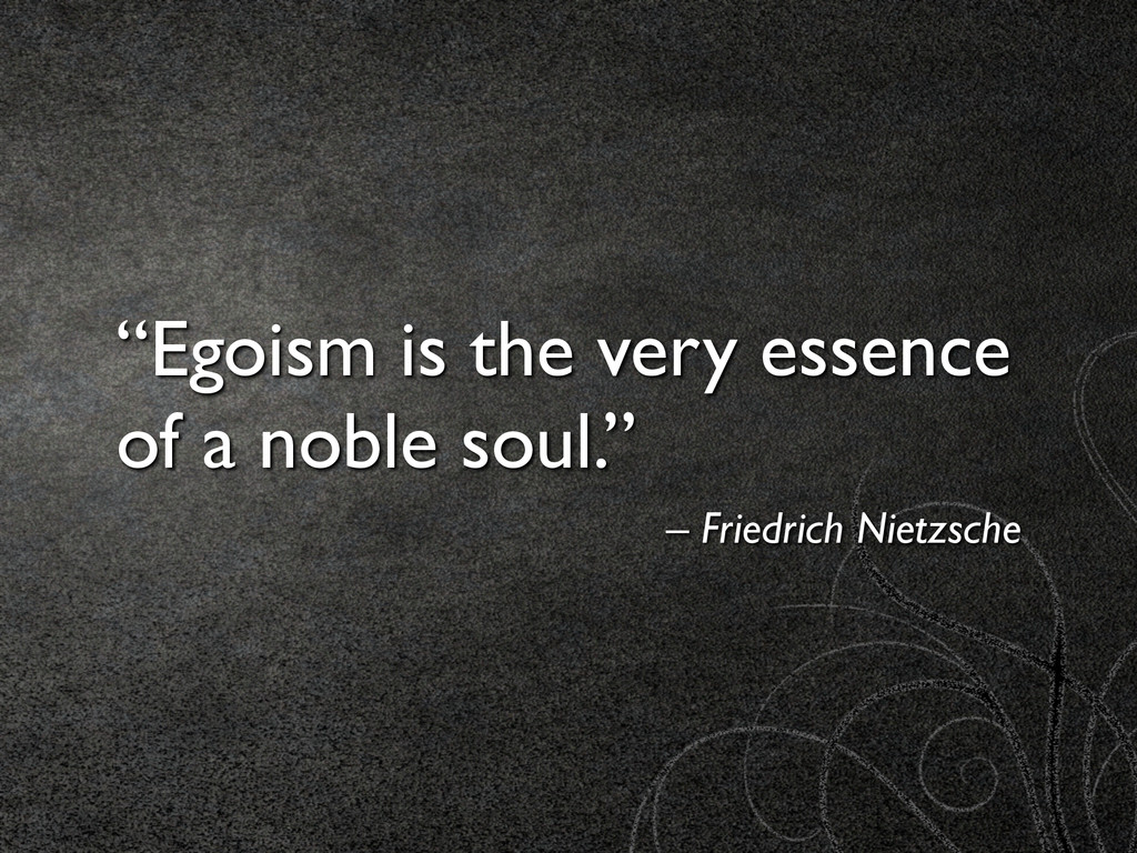 """Egoism is the very essence of a noble soul.""	 ..."