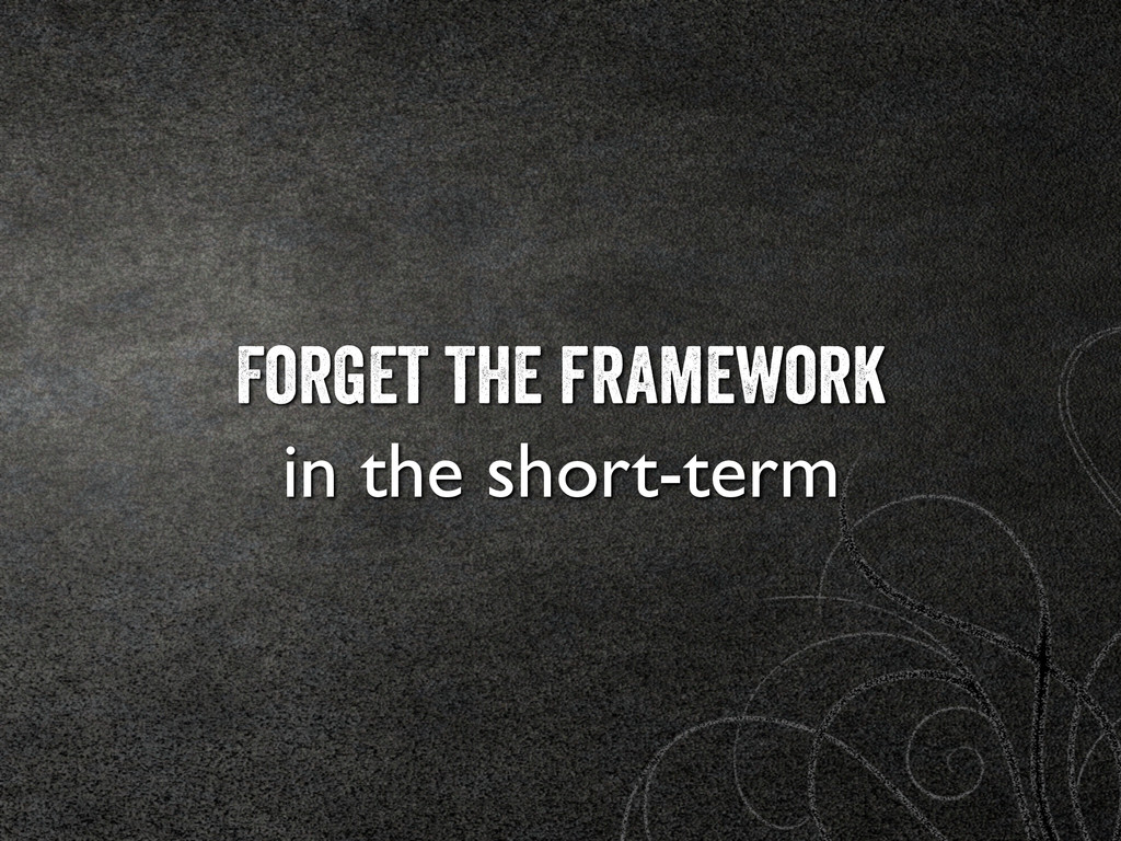 Forget the framework 