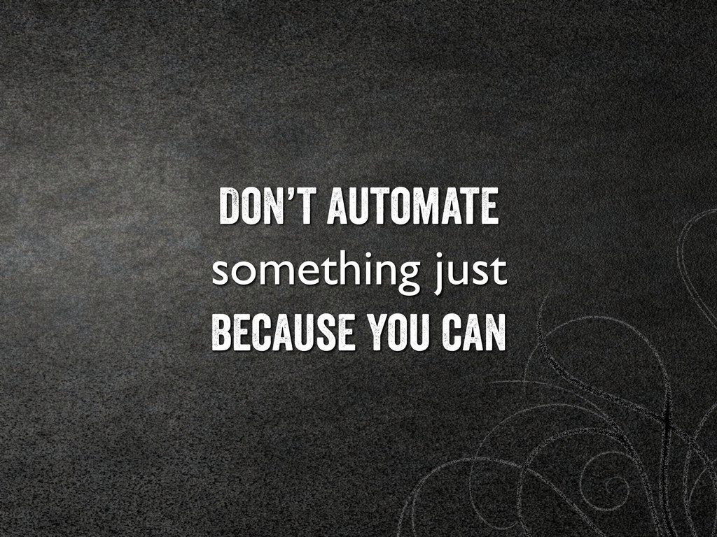 Don't automate something just	 